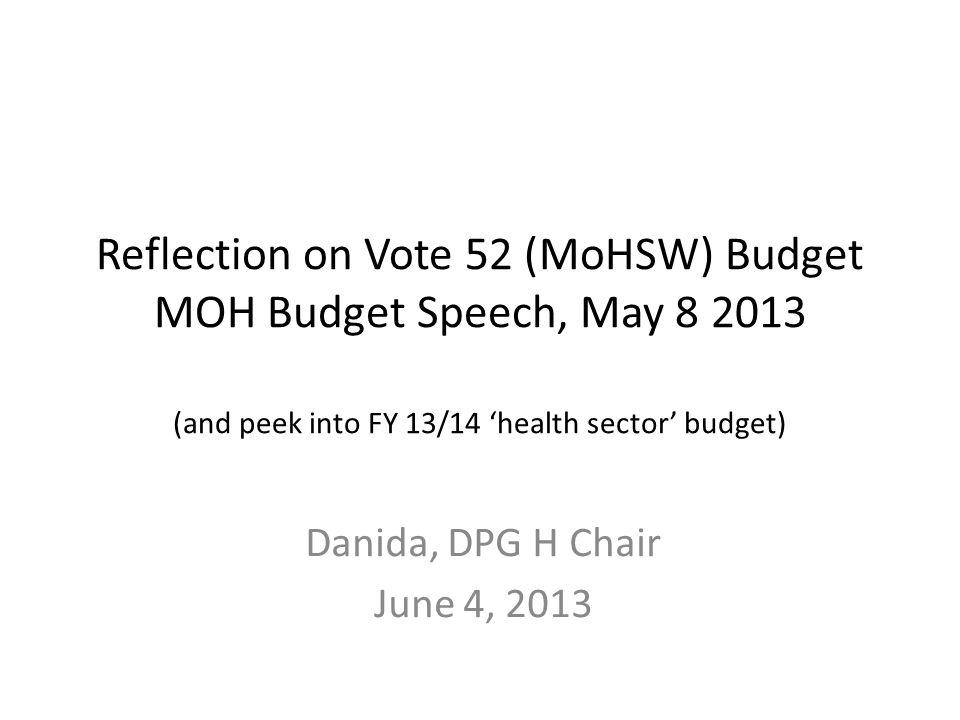 Reflection on Vote 52 (MoHSW) Budget MOH Budget Speech, May 8 2013 (and peek into FY 13/14 'health sector' budget) Danida, DPG H Chair June 4, 2013