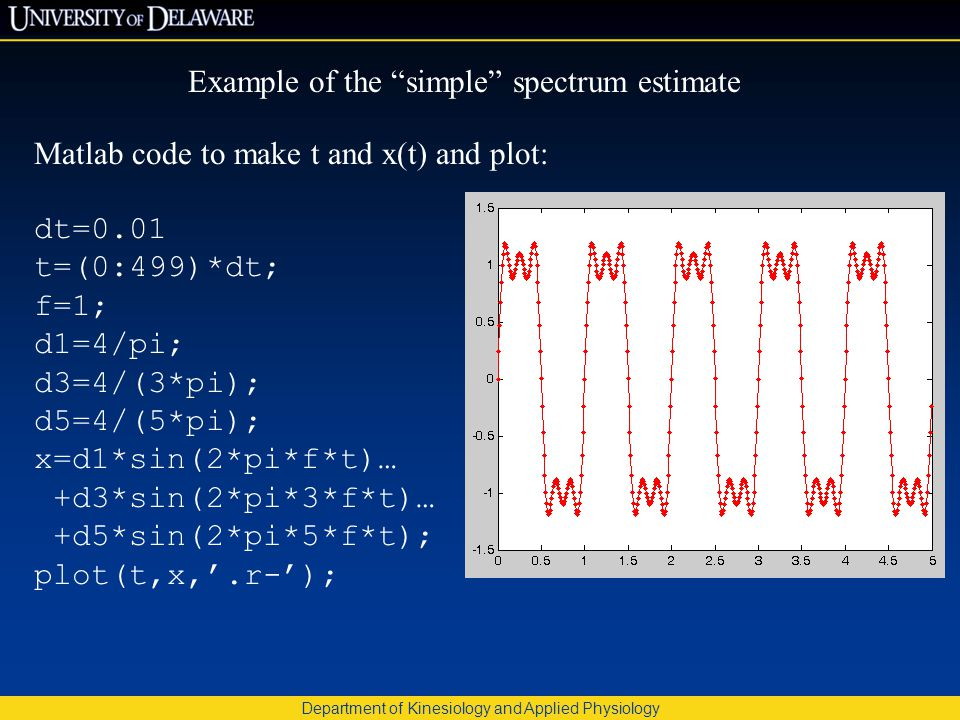 Department of Kinesiology and Applied Physiology Example of the simple spectrum estimate Matlab code to make t and x(t) and plot: dt=0.01 t=(0:499)*dt; f=1; d1=4/pi; d3=4/(3*pi); d5=4/(5*pi); x=d1*sin(2*pi*f*t)… +d3*sin(2*pi*3*f*t)… +d5*sin(2*pi*5*f*t); plot(t,x,'.r-');