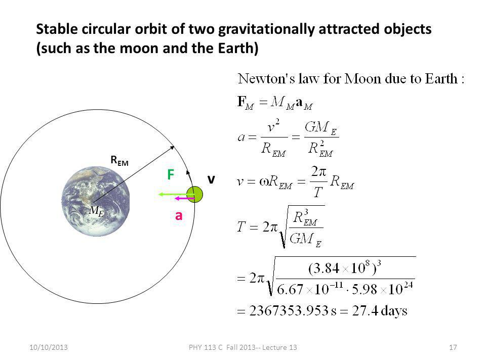 10/10/2013PHY 113 C Fall 2013-- Lecture 1317 Stable circular orbit of two gravitationally attracted objects (such as the moon and the Earth) R EM F a