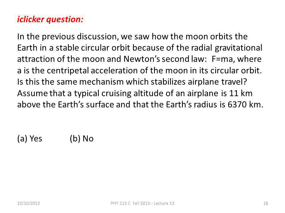 10/10/2013PHY 113 C Fall 2013-- Lecture 1318 iclicker question: In the previous discussion, we saw how the moon orbits the Earth in a stable circular