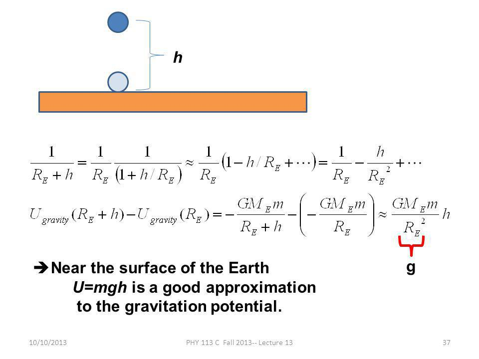 10/10/2013PHY 113 C Fall 2013-- Lecture 1337 h g  Near the surface of the Earth U=mgh is a good approximation to the gravitation potential.
