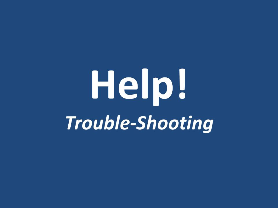 Help! Trouble-Shooting
