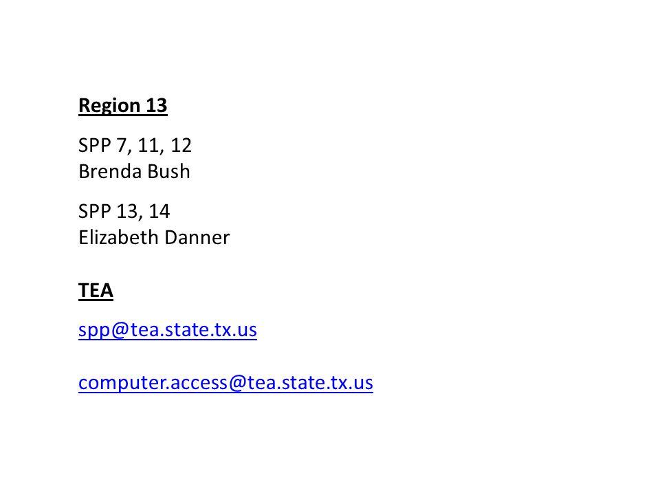 Region 13 SPP 7, 11, 12 Brenda Bush SPP 13, 14 Elizabeth Danner TEA spp@tea.state.tx.us computer.access@tea.state.tx.us