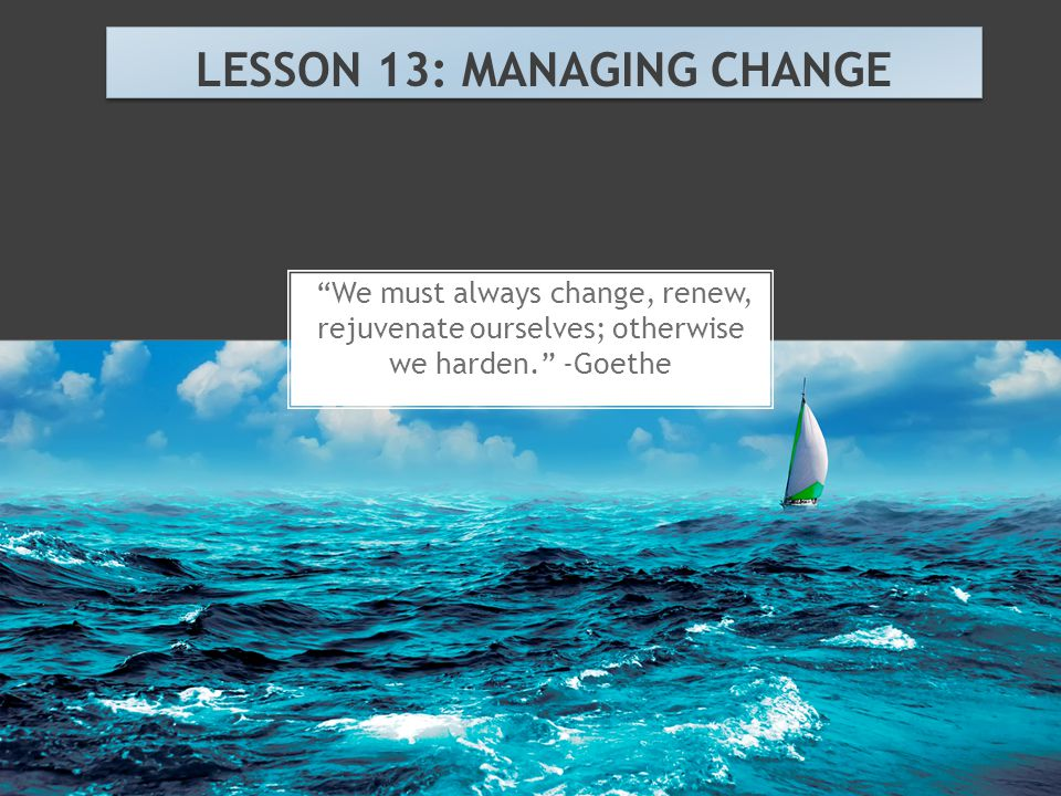 """We must always change, renew, rejuvenate ourselves; otherwise we harden."" -Goethe LESSON 13: MANAGING CHANGE"