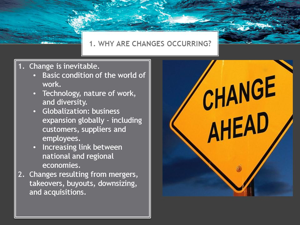 1. WHY ARE CHANGES OCCURRING? 1.Change is inevitable. Basic condition of the world of work. Technology, nature of work, and diversity. Globalization:
