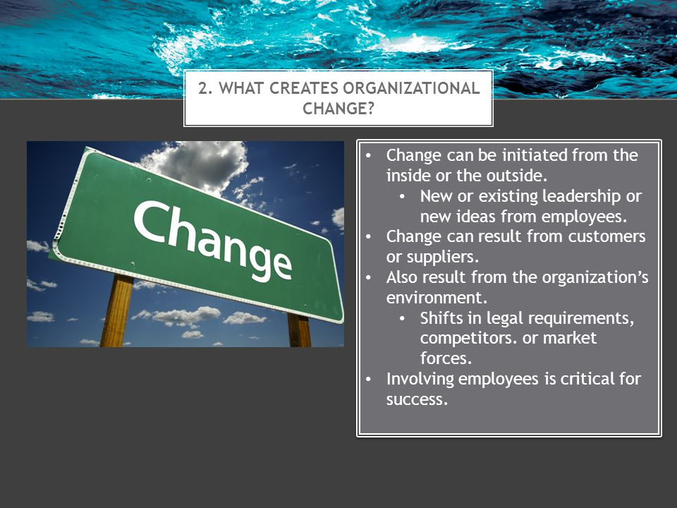 2. WHAT CREATES ORGANIZATIONAL CHANGE? Change can be initiated from the inside or the outside. New or existing leadership or new ideas from employees.