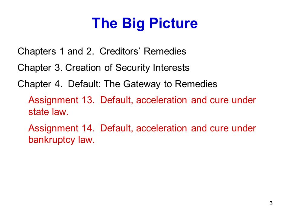 3 The Big Picture Chapters 1 and 2. Creditors' Remedies Chapter 3. Creation of Security Interests Chapter 4. Default: The Gateway to Remedies Assignme