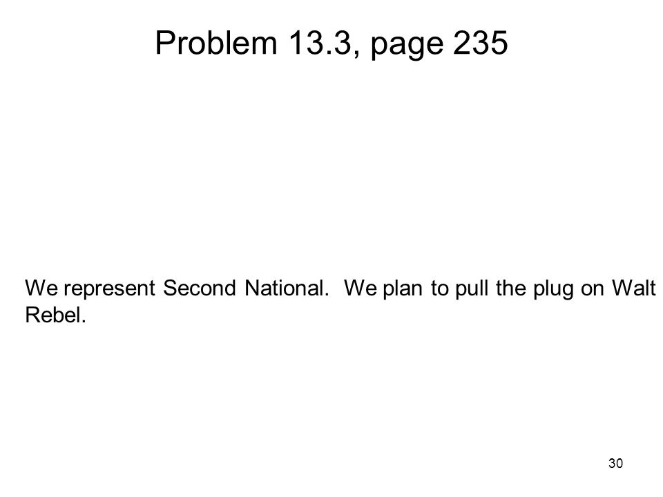 30 Problem 13.3, page 235 We represent Second National. We plan to pull the plug on Walt Rebel.