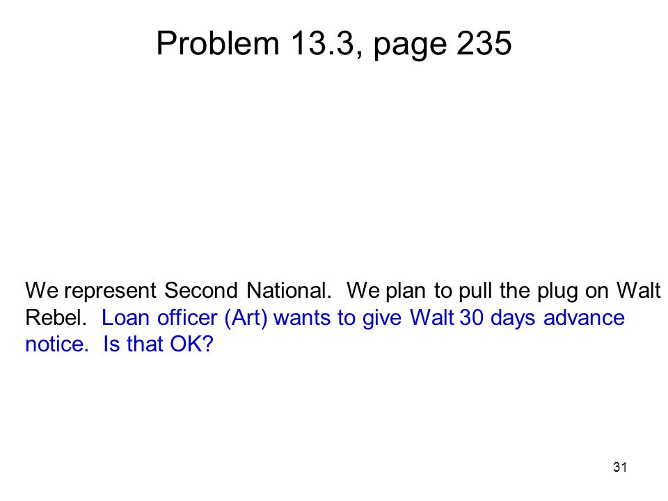 31 Problem 13.3, page 235 We represent Second National. We plan to pull the plug on Walt Rebel. Loan officer (Art) wants to give Walt 30 days advance