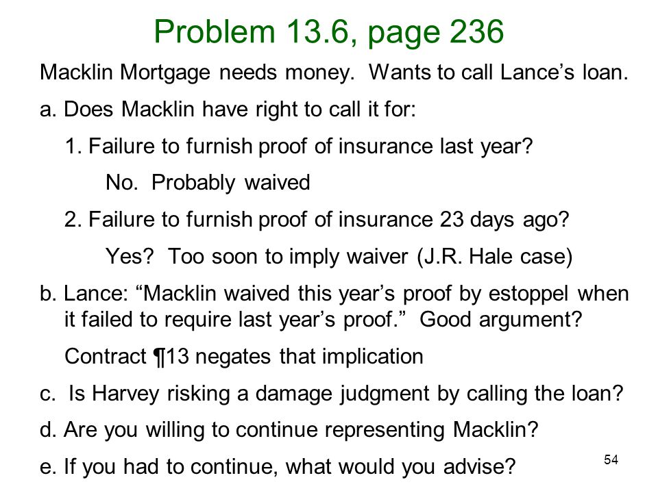 54 Problem 13.6, page 236 Macklin Mortgage needs money. Wants to call Lance's loan. a. Does Macklin have right to call it for: 1. Failure to furnish p