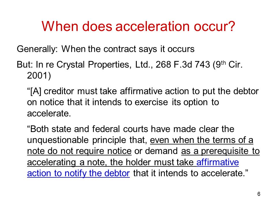"6 When does acceleration occur? Generally: When the contract says it occurs But: In re Crystal Properties, Ltd., 268 F.3d 743 (9 th Cir. 2001) ""[A] cr"