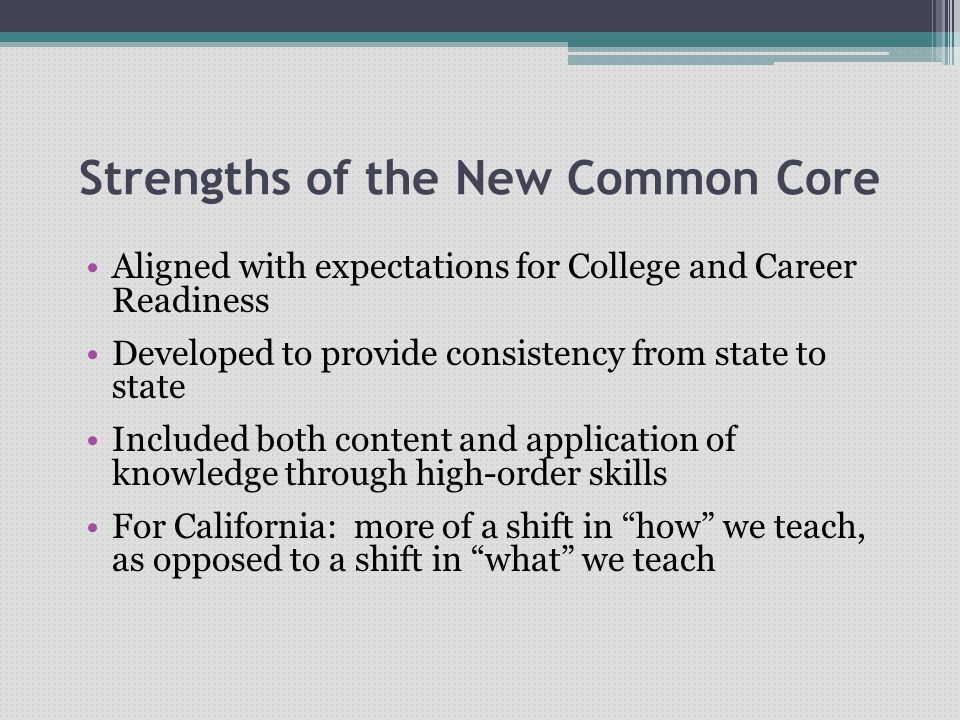Strengths of the New Common Core Aligned with expectations for College and Career Readiness Developed to provide consistency from state to state Inclu