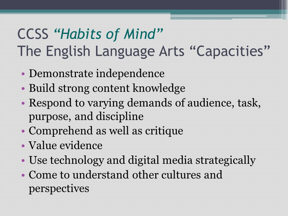 """CCSS """"Habits of Mind"""" The English Language Arts """"Capacities"""" Demonstrate independence Build strong content knowledge Respond to varying demands of aud"""