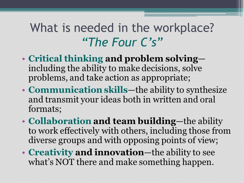 """What is needed in the workplace? """"The Four C's"""" Critical thinking and problem solving— including the ability to make decisions, solve problems, and ta"""