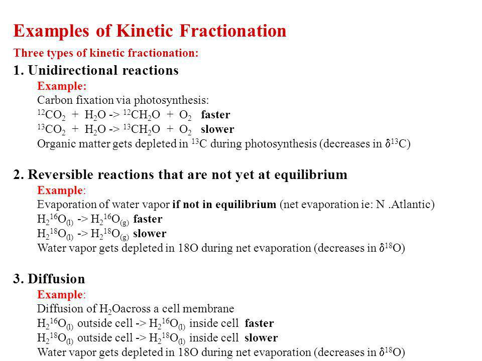 Examples of Kinetic Fractionation Three types of kinetic fractionation: 1. Unidirectional reactions Example: Carbon fixation via photosynthesis: 12 CO