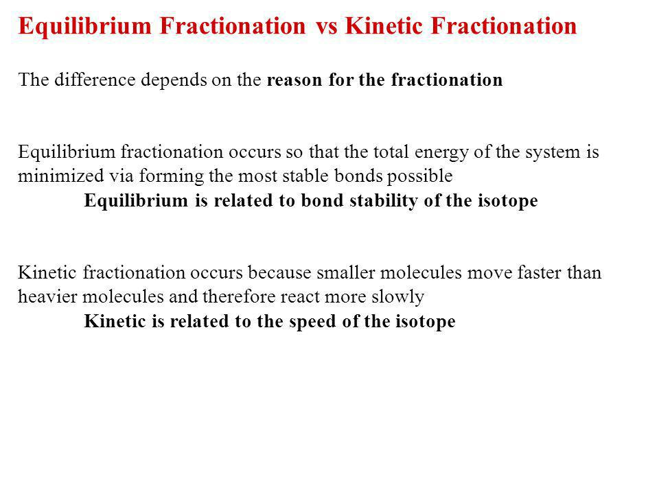 Equilibrium Fractionation vs Kinetic Fractionation The difference depends on the reason for the fractionation Equilibrium fractionation occurs so that