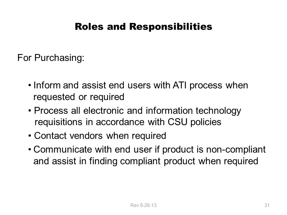 Roles and Responsibilities For Purchasing: Inform and assist end users with ATI process when requested or required Process all electronic and information technology requisitions in accordance with CSU policies Contact vendors when required Communicate with end user if product is non-compliant and assist in finding compliant product when required Rev 8-26-1331