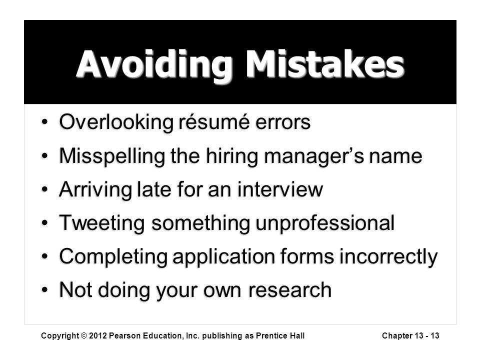 Avoiding Mistakes Overlooking résumé errorsOverlooking résumé errors Misspelling the hiring manager's nameMisspelling the hiring manager's name Arriving late for an interviewArriving late for an interview Tweeting something unprofessionalTweeting something unprofessional Completing application forms incorrectlyCompleting application forms incorrectly Not doing your own researchNot doing your own research Copyright © 2012 Pearson Education, Inc.