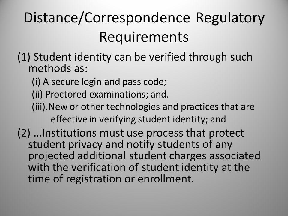 Distance/Correspondence Regulatory Requirements (1) Student identity can be verified through such methods as: (i) A secure login and pass code; (ii) Proctored examinations; and.
