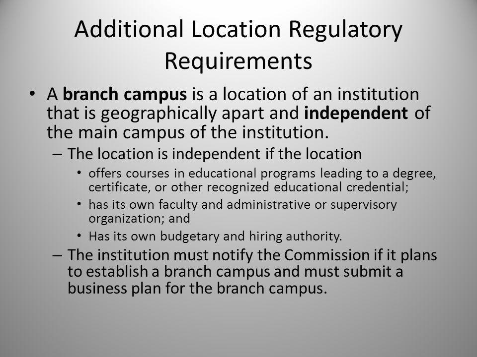 Additional Location Regulatory Requirements A branch campus is a location of an institution that is geographically apart and independent of the main campus of the institution.