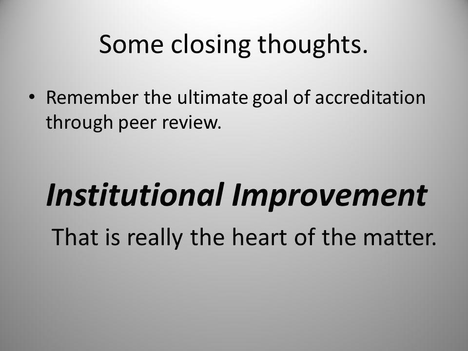 Some closing thoughts. Remember the ultimate goal of accreditation through peer review.