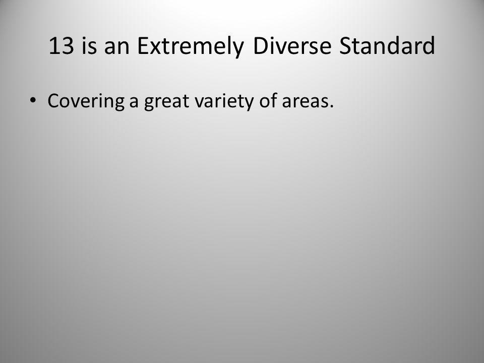13 is an Extremely Diverse Standard Covering a great variety of areas.