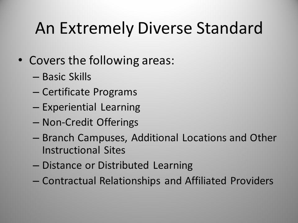 An Extremely Diverse Standard Covers the following areas: – Basic Skills – Certificate Programs – Experiential Learning – Non-Credit Offerings – Branch Campuses, Additional Locations and Other Instructional Sites – Distance or Distributed Learning – Contractual Relationships and Affiliated Providers