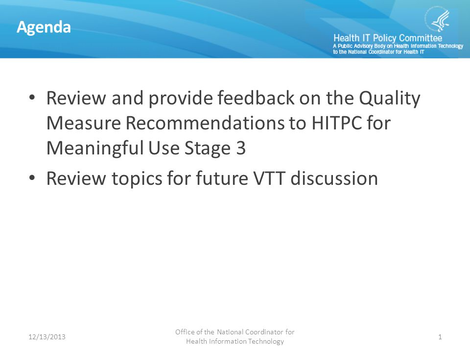 Agenda Review and provide feedback on the Quality Measure Recommendations to HITPC for Meaningful Use Stage 3 Review topics for future VTT discussion 12/13/2013 Office of the National Coordinator for Health Information Technology 1
