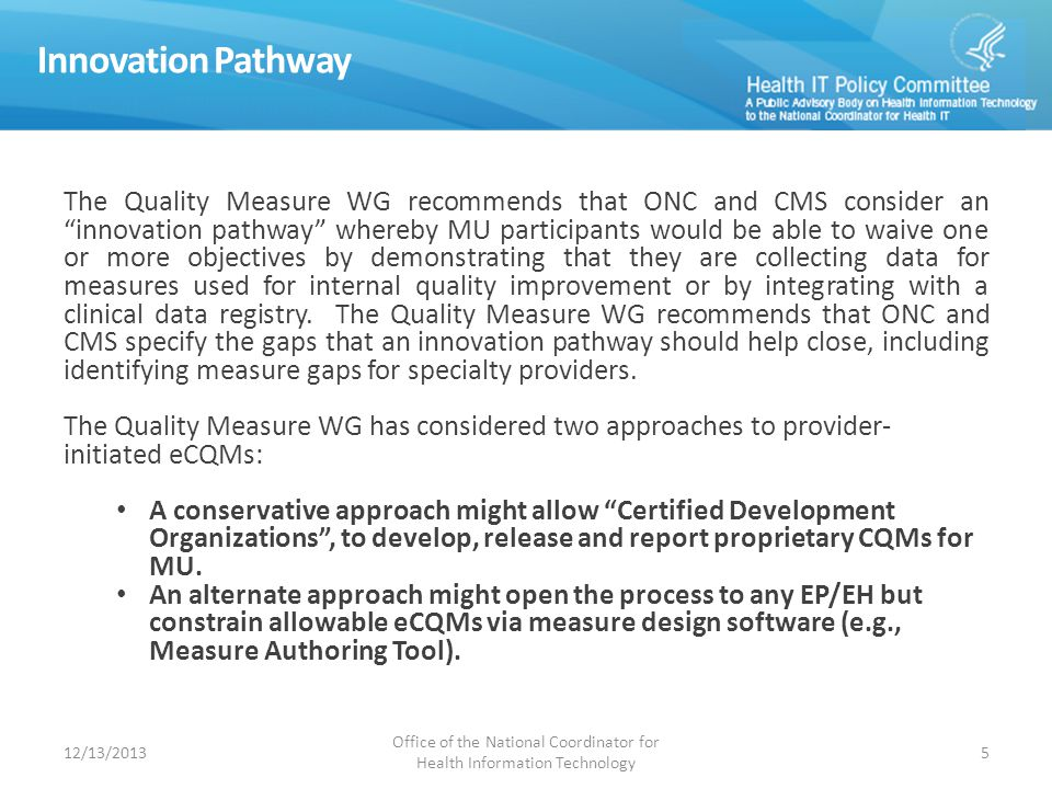 Innovation Pathway The Quality Measure WG recommends that ONC and CMS consider an innovation pathway whereby MU participants would be able to waive one or more objectives by demonstrating that they are collecting data for measures used for internal quality improvement or by integrating with a clinical data registry.