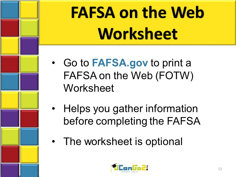 FAFSA on the Web Worksheet Go to FAFSA.gov to print a FAFSA on the Web (FOTW) Worksheet Helps you gather information before completing the FAFSA The worksheet is optional 13