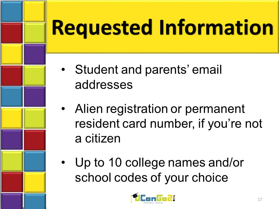 Requested Information Student and parents' email addresses Alien registration or permanent resident card number, if you're not a citizen Up to 10 college names and/or school codes of your choice 17