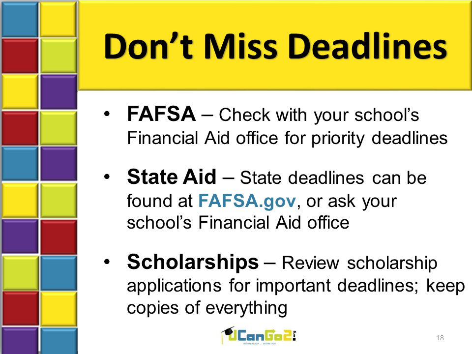 Don't Miss Deadlines FAFSA – Check with your school's Financial Aid office for priority deadlines State Aid – State deadlines can be found at FAFSA.gov, or ask your school's Financial Aid office Scholarships – Review scholarship applications for important deadlines; keep copies of everything 18