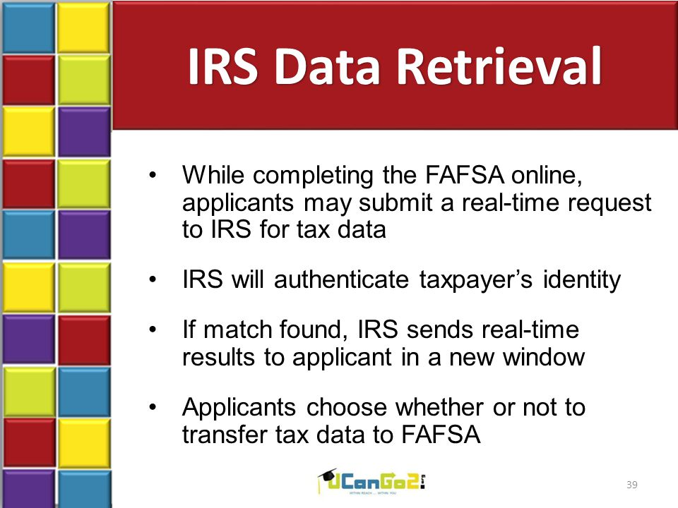 IRS Data Retrieval While completing the FAFSA online, applicants may submit a real-time request to IRS for tax data IRS will authenticate taxpayer's identity If match found, IRS sends real-time results to applicant in a new window Applicants choose whether or not to transfer tax data to FAFSA 39