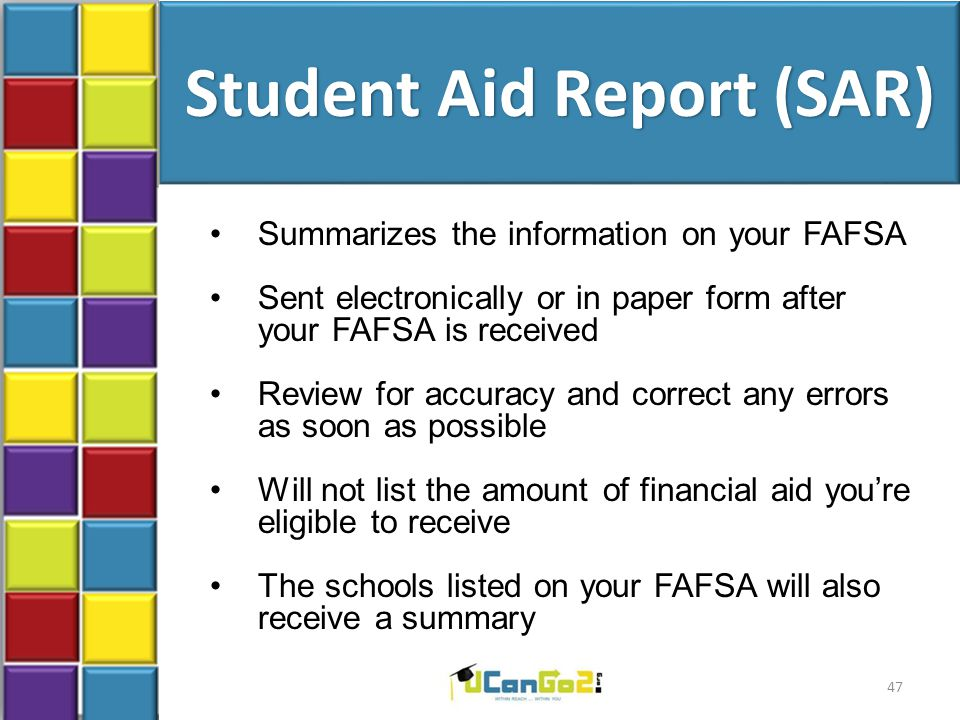 Student Aid Report (SAR) Summarizes the information on your FAFSA Sent electronically or in paper form after your FAFSA is received Review for accuracy and correct any errors as soon as possible Will not list the amount of financial aid you're eligible to receive The schools listed on your FAFSA will also receive a summary 47