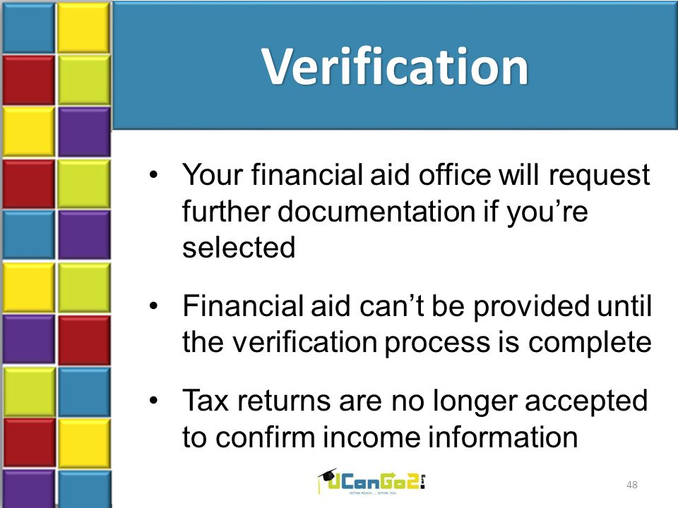 Verification Your financial aid office will request further documentation if you're selected Financial aid can't be provided until the verification process is complete Tax returns are no longer accepted to confirm income information 48
