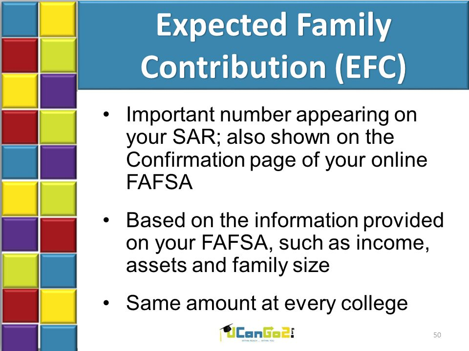 Expected Family Contribution (EFC) Important number appearing on your SAR; also shown on the Confirmation page of your online FAFSA Based on the information provided on your FAFSA, such as income, assets and family size Same amount at every college 50