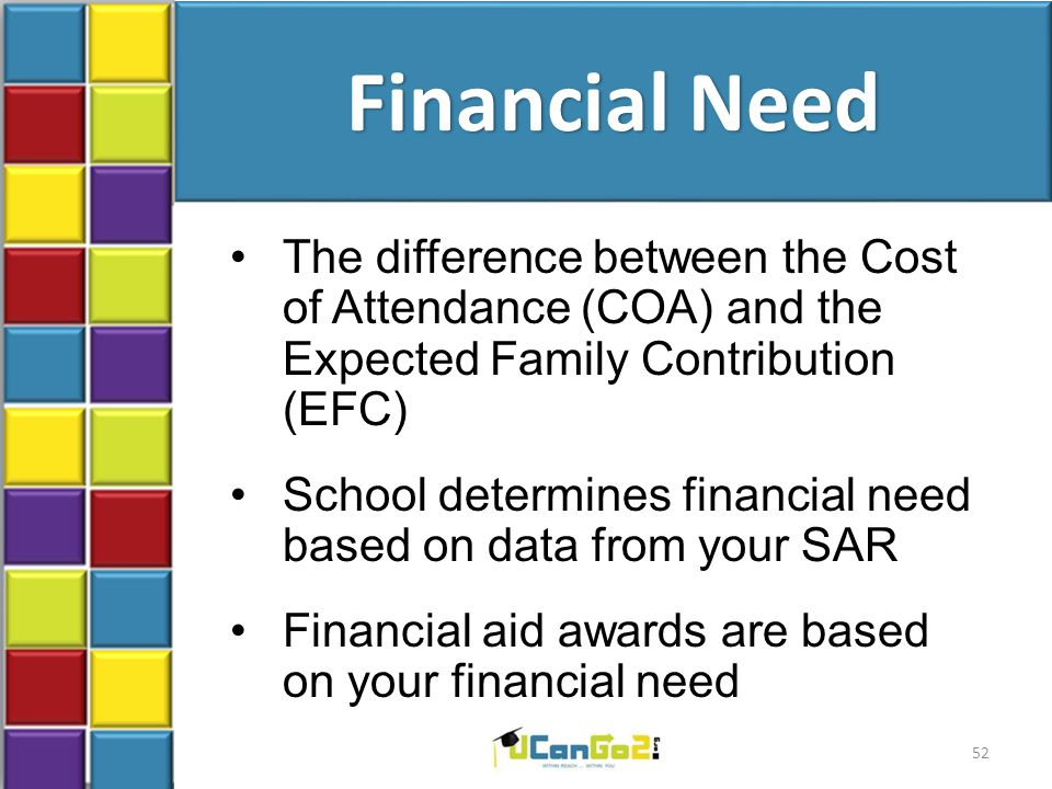 Financial Need The difference between the Cost of Attendance (COA) and the Expected Family Contribution (EFC) School determines financial need based on data from your SAR Financial aid awards are based on your financial need 52