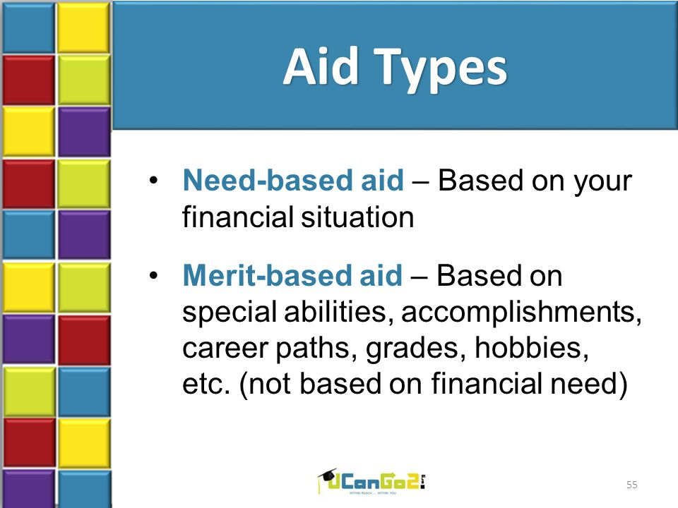 Aid Types Need-based aid – Based on your financial situation Merit-based aid – Based on special abilities, accomplishments, career paths, grades, hobb