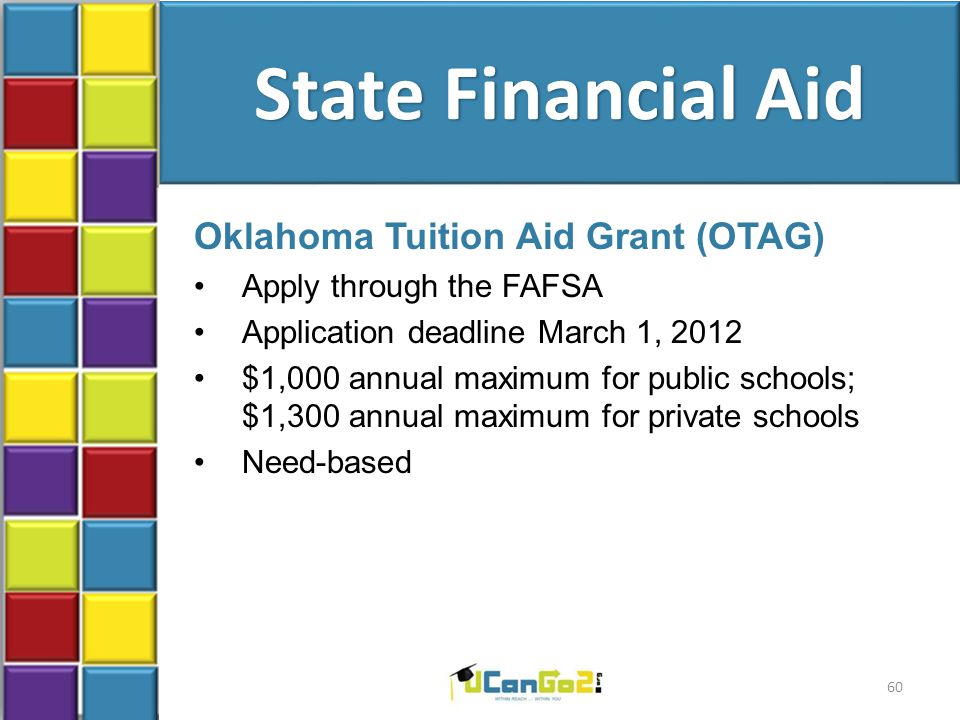 State Financial Aid Oklahoma Tuition Aid Grant (OTAG) Apply through the FAFSA Application deadline March 1, 2012 $1,000 annual maximum for public schools; $1,300 annual maximum for private schools Need-based 60
