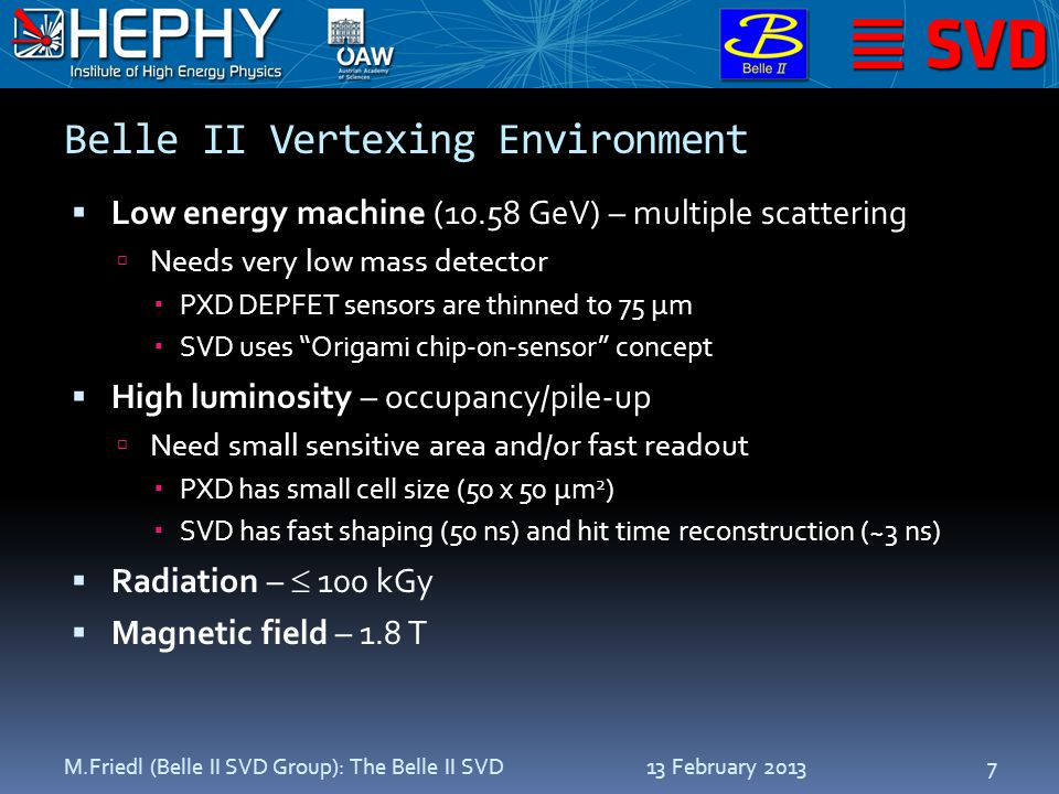 Belle II Vertexing Environment  Low energy machine (10.58 GeV) – multiple scattering  Needs very low mass detector  PXD DEPFET sensors are thinned to 75 µm  SVD uses Origami chip-on-sensor concept  High luminosity – occupancy/pile-up  Need small sensitive area and/or fast readout  PXD has small cell size (50 x 50 µm 2 )  SVD has fast shaping (50 ns) and hit time reconstruction (~3 ns)  Radiation –  100 kGy  Magnetic field – 1.8 T 13 February 2013M.Friedl (Belle II SVD Group): The Belle II SVD7