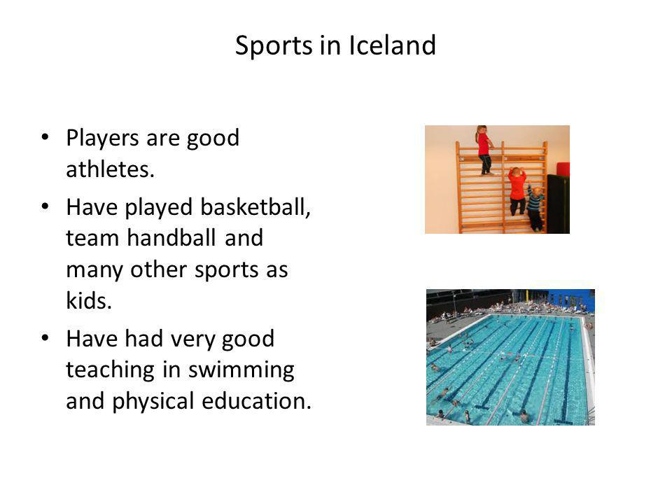 Sports in Iceland Players are good athletes. Have played basketball, team handball and many other sports as kids. Have had very good teaching in swimm