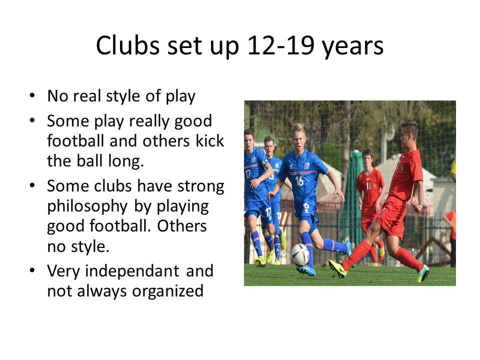 Clubs set up 12-19 years No real style of play Some play really good football and others kick the ball long. Some clubs have strong philosophy by play