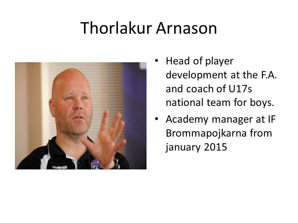 Thorlakur Arnason Head of player development at the F.A. and coach of U17s national team for boys. Academy manager at IF Brommapojkarna from january 2