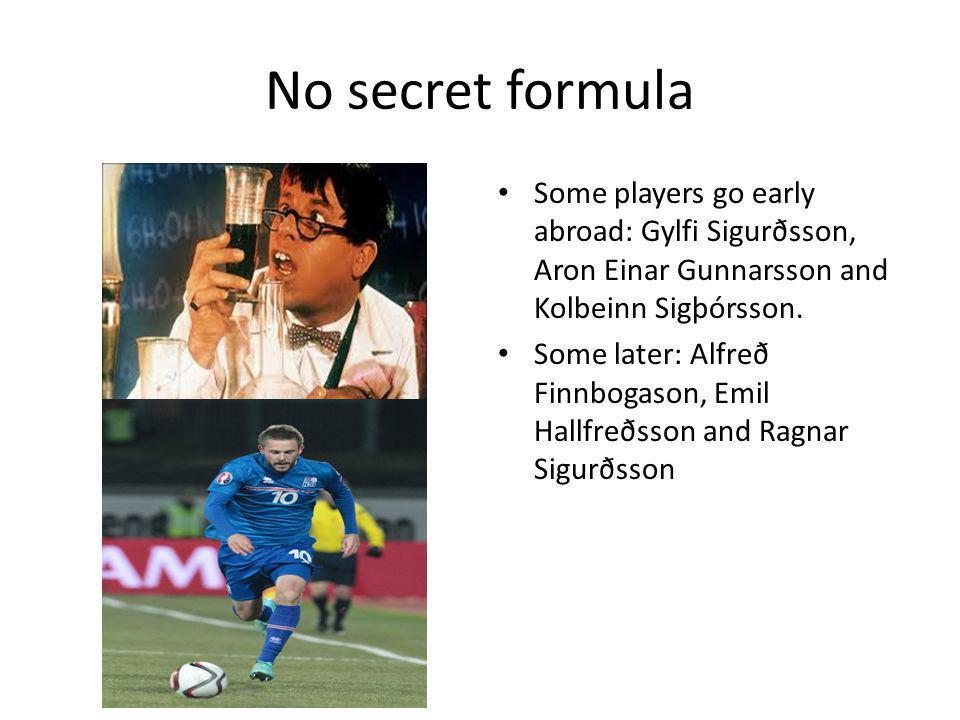 No secret formula Some players go early abroad: Gylfi Sigurðsson, Aron Einar Gunnarsson and Kolbeinn Sigþórsson. Some later: Alfreð Finnbogason, Emil