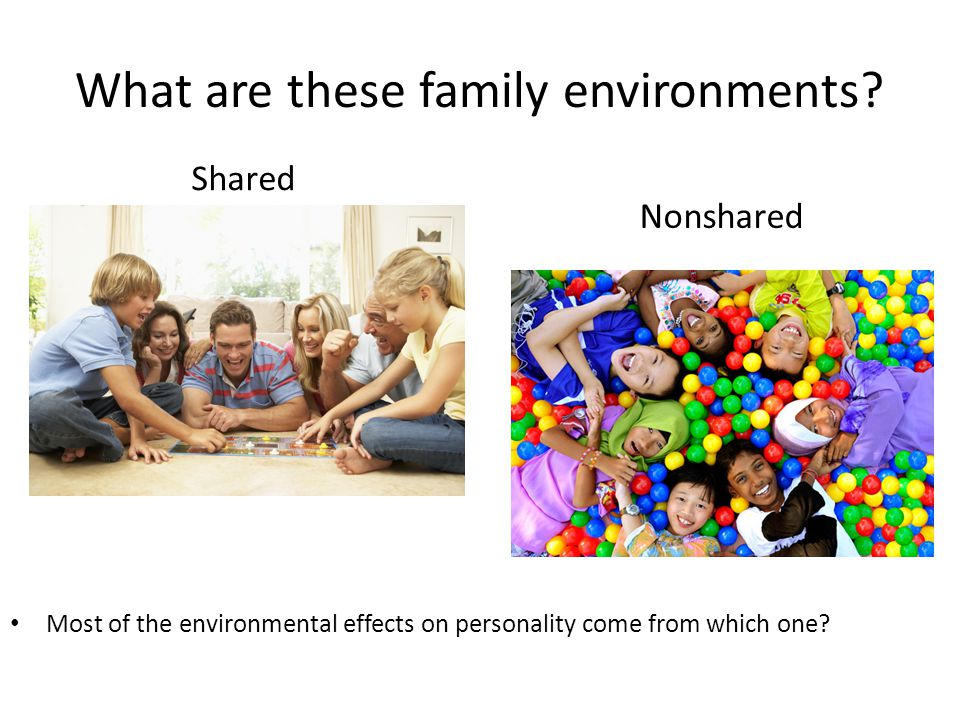 What are these family environments? Shared Nonshared Most of the environmental effects on personality come from which one?