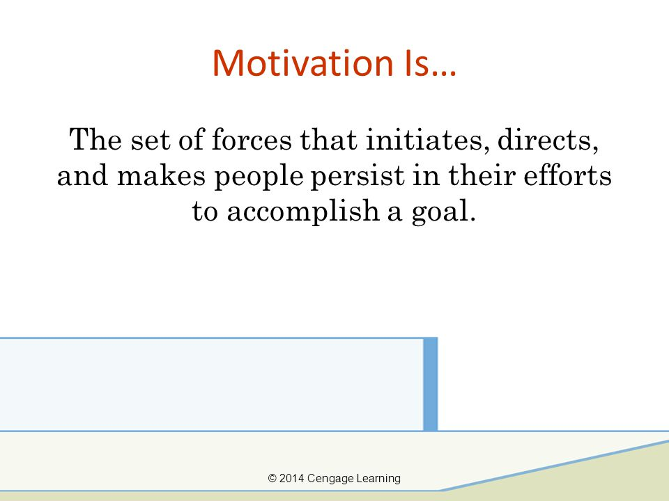 Motivation Is… The set of forces that initiates, directs, and makes people persist in their efforts to accomplish a goal. © 2014 Cengage Learning