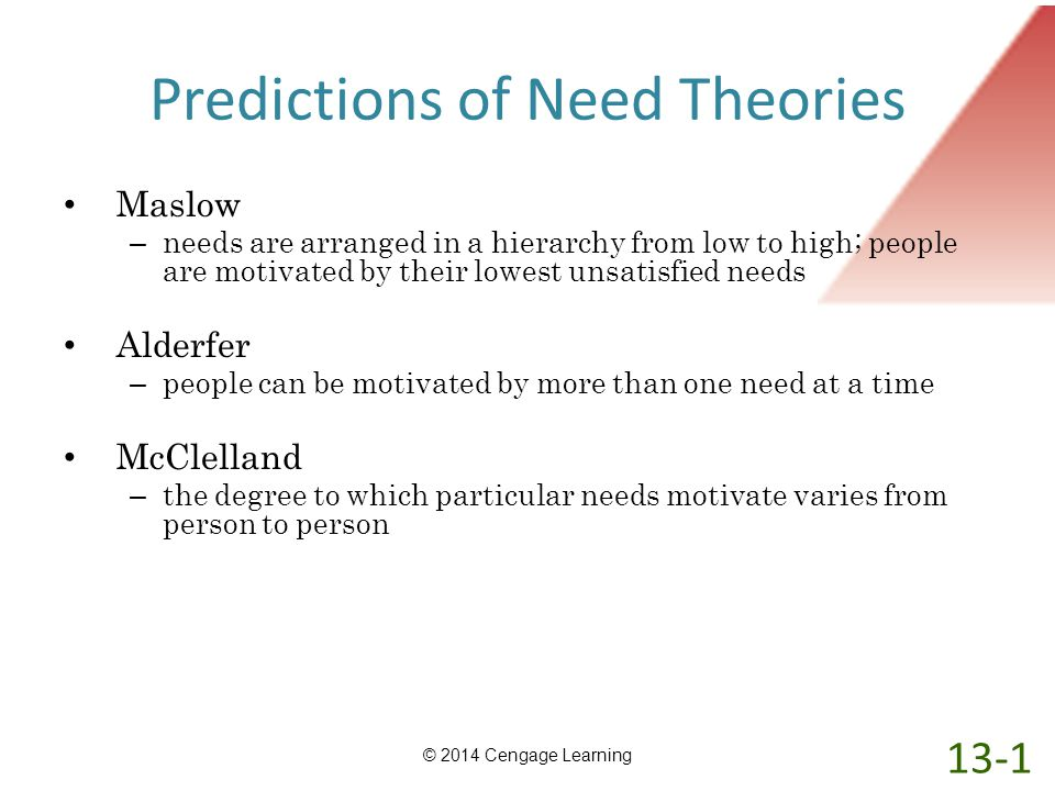 Predictions of Need Theories Maslow – needs are arranged in a hierarchy from low to high; people are motivated by their lowest unsatisfied needs Alder