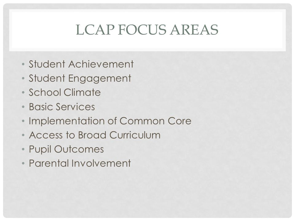 LCAP FOCUS AREAS Student Achievement Student Engagement School Climate Basic Services Implementation of Common Core Access to Broad Curriculum Pupil Outcomes Parental Involvement