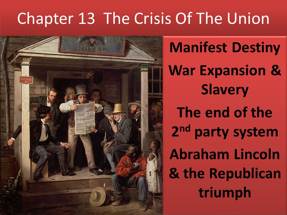 Chapter 13 The Crisis Of The Union Manifest Destiny War Expansion & Slavery The end of the 2 nd party system Abraham Lincoln & the Republican triumph
