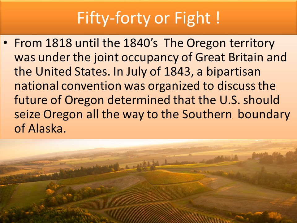 Fifty-forty or Fight ! From 1818 until the 1840's The Oregon territory was under the joint occupancy of Great Britain and the United States. In July o